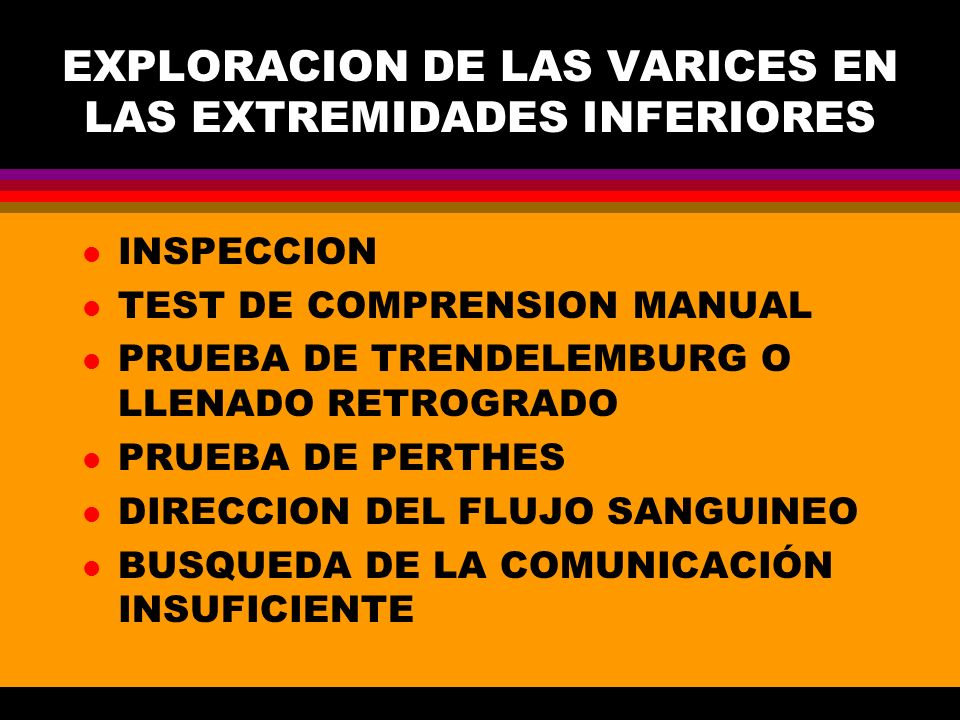 EXPLORACION DE LAS VARICES EN LAS EXTREMIDADES INFERIORES l INSPECCION l TEST DE COMPRENSION MANUAL l PRUEBA DE TRENDELEMBURG O LLENADO RETROGRADO l P