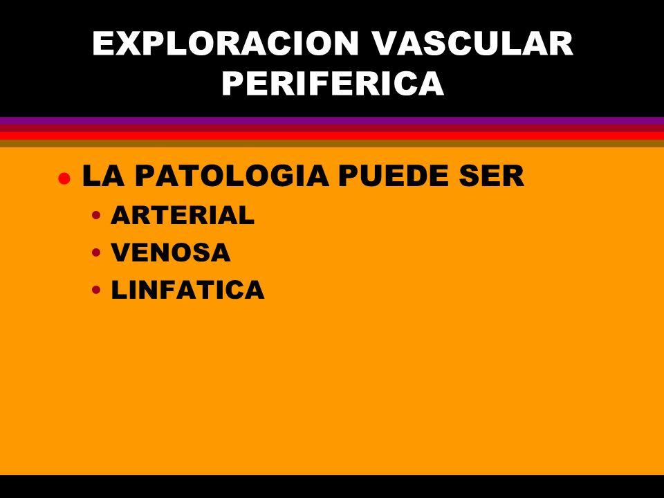 EXPLORACION VASCULAR PERIFERICA l LA PATOLOGIA PUEDE SER ARTERIAL VENOSA LINFATICA