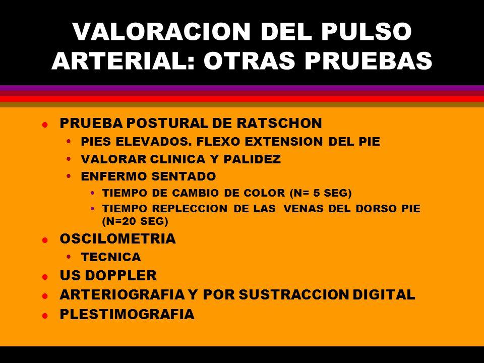 VALORACION DEL PULSO ARTERIAL: OTRAS PRUEBAS l PRUEBA POSTURAL DE RATSCHON PIES ELEVADOS. FLEXO EXTENSION DEL PIE VALORAR CLINICA Y PALIDEZ ENFERMO SE