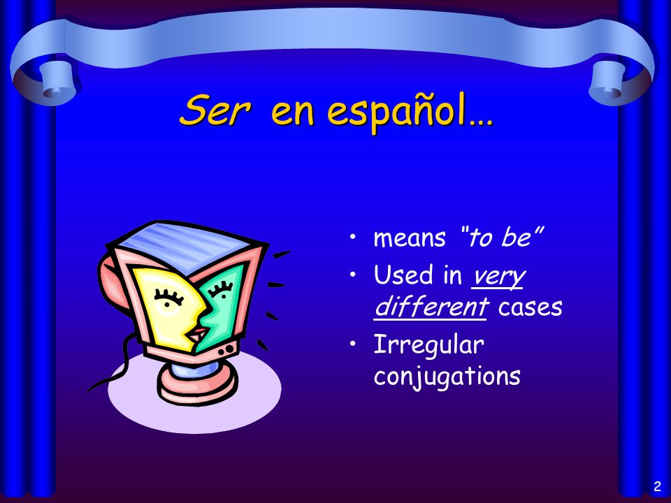 2 Ser en español… means to be Used in very different cases Irregular conjugations