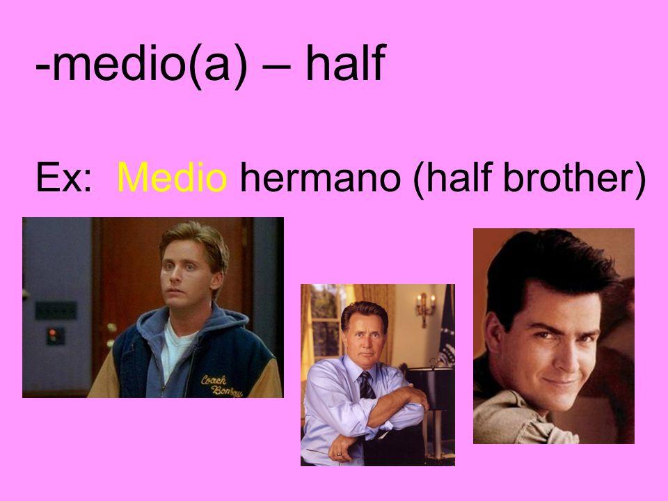 -medio(a) – half Ex: Medio hermano (half brother)