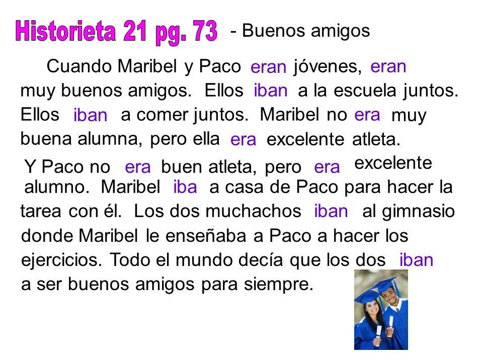 - Buenos amigos Cuando Maribel y Paco eran jóvenes,eran muy buenos amigos. Ellosibana la escuela juntos. Ellos iban a comer juntos. Maribel noera muy