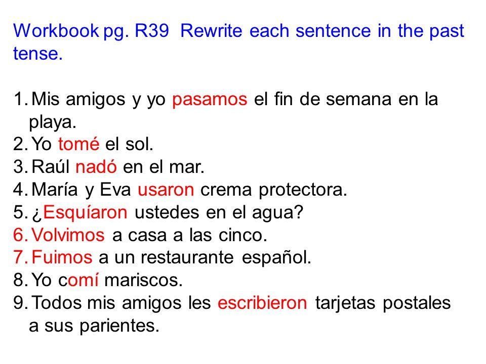 Workbook pg. R39 Rewrite each sentence in the past tense. 1.Mis amigos y yo pasamos el fin de semana en la playa. 2.Yo tomé el sol. 3.Raúl nadó en el