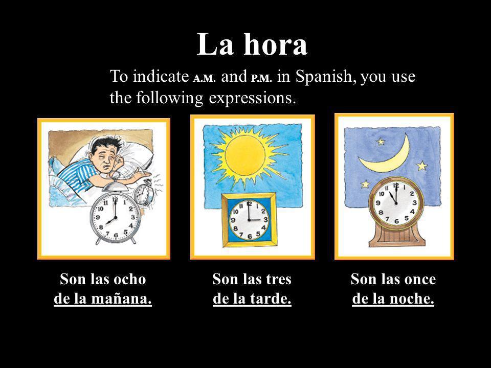 Son las ocho de la mañana. Son las tres de la tarde. Son las once de la noche. To indicate A.M. and P.M. in Spanish, you use the following expressions