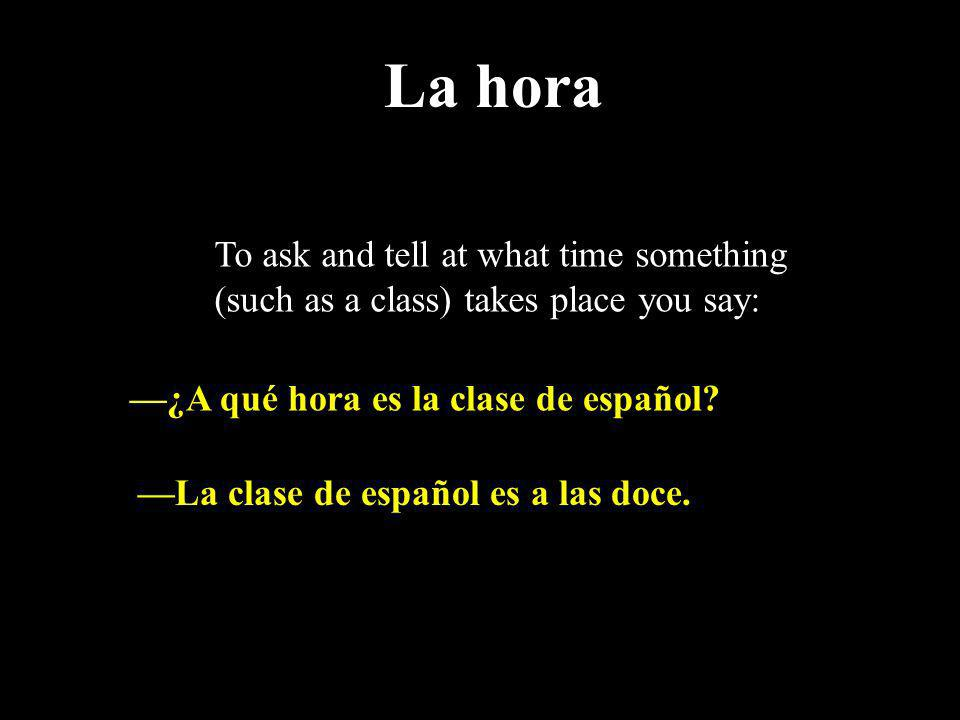 To ask and tell at what time something (such as a class) takes place you say: ¿A qué hora es la clase de español? La clase de español es a las doce. L