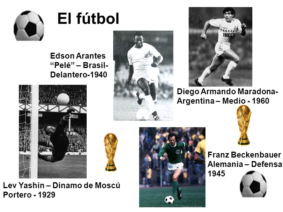El fútbol Lev Yashin – Dinamo de Moscú Portero - 1929 Diego Armando Maradona- Argentina – Medio - 1960 Franz Beckenbauer Alemania – Defensa 1945 Edson
