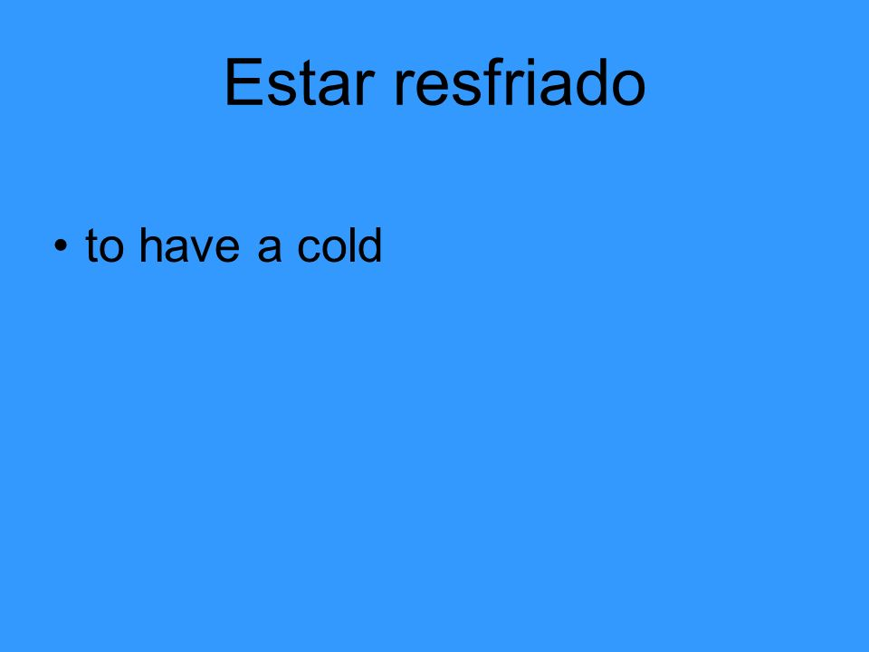 Estar resfriado to have a cold