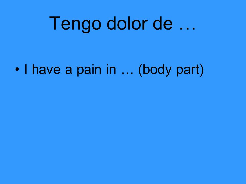 Tengo dolor de … I have a pain in … (body part)