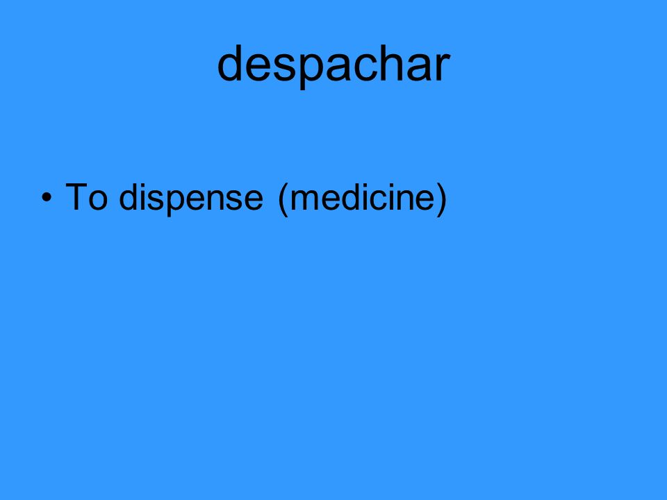 despachar To dispense (medicine)