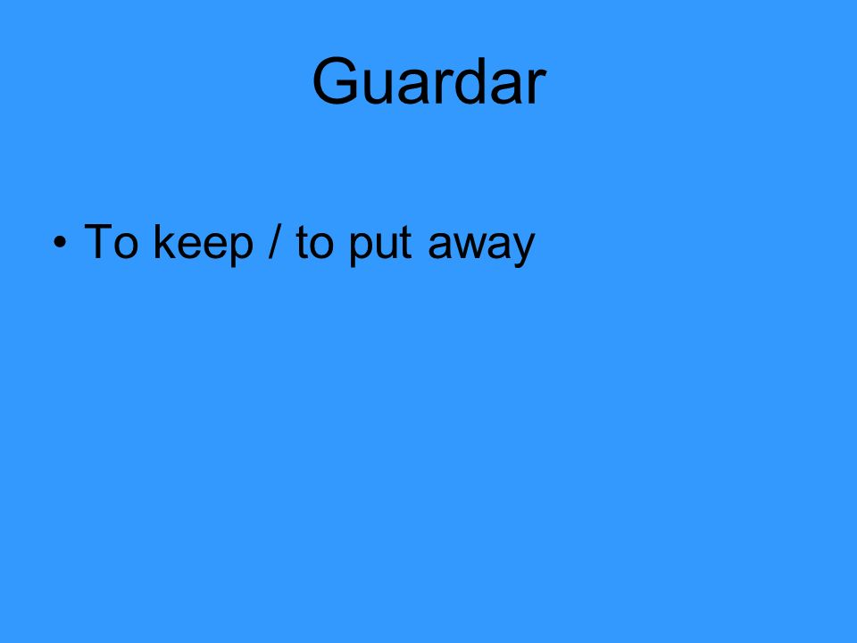 Guardar To keep / to put away