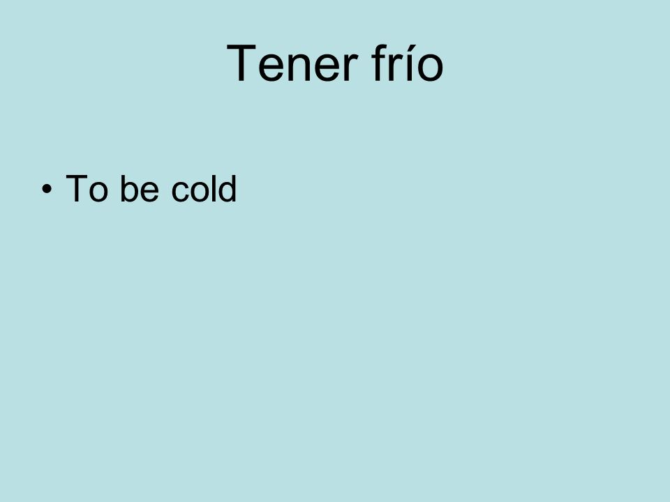 Tener frío To be cold