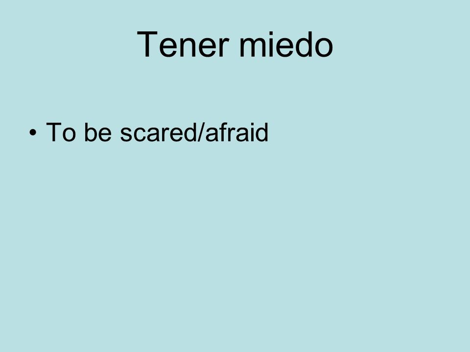 Tener miedo To be scared/afraid