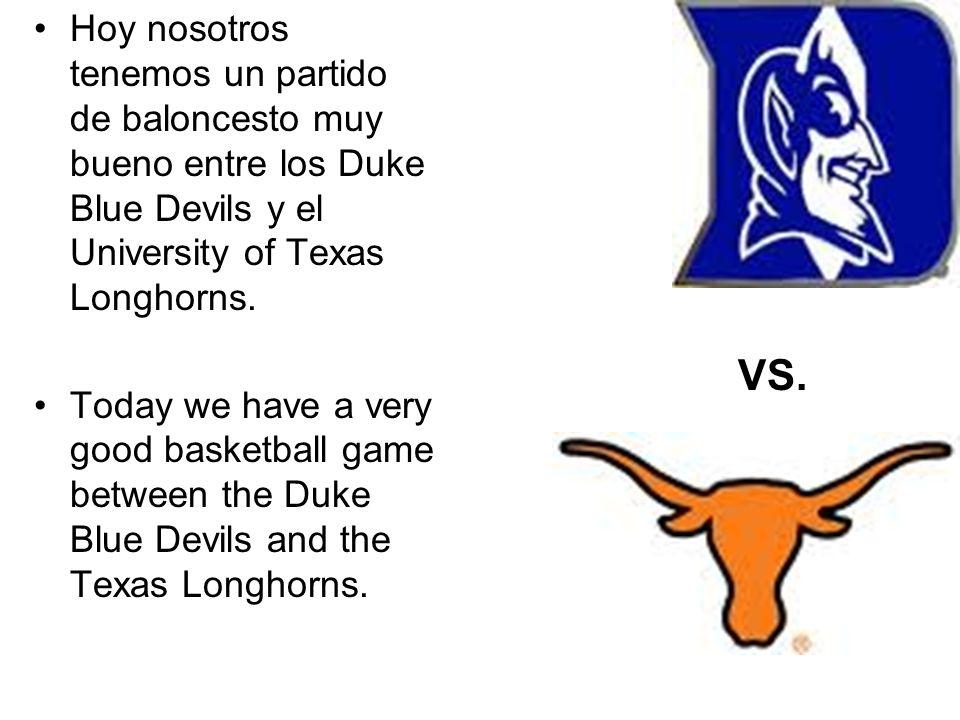 Hoy nosotros tenemos un partido de baloncesto muy bueno entre los Duke Blue Devils y el University of Texas Longhorns. Today we have a very good baske
