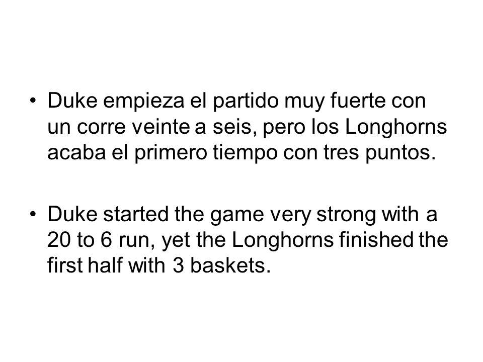Duke empieza el partido muy fuerte con un corre veinte a seis, pero los Longhorns acaba el primero tiempo con tres puntos. Duke started the game very