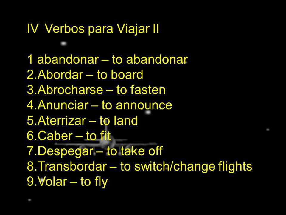 IV. Verbos para Viajar II 1 abandonar – to abandonar 2.Abordar – to board 3.Abrocharse – to fasten 4.Anunciar – to announce 5.Aterrizar – to land 6.Ca