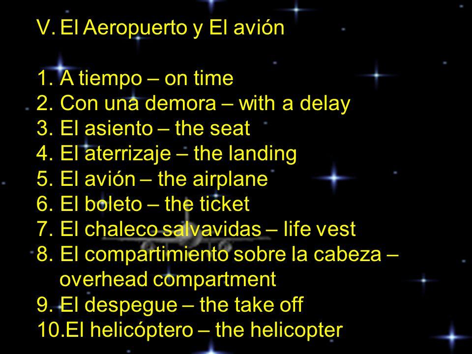 11.El respaldo del asiento – the back rest 12.El tablero de salida y llegadas – arrivals & departures (board) 13.El vuelo – the flight 14.El/la (co) piloto – pilot / co-pilot 15.El / la asistente de vuelo – flight attendant 16.El / la pasajero – the passenger 17.El /la turista – the tourist 18.La aduana – customs 19.La cabina de mando – cockpit 20.La salida de emergencia – emergency exit 21.La tarifa – the fare 22.La turbulencia – the turbulence 23.La ventanilla – window seat 24.Los audífonos – the headphones