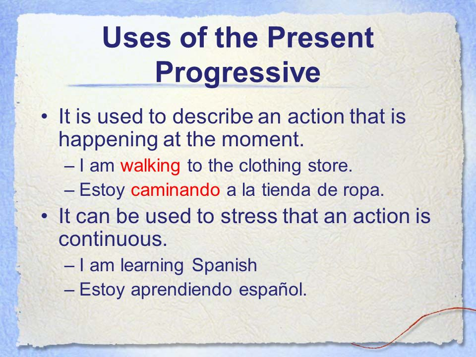 Uses of the Present Progressive It is used to describe an action that is happening at the moment. –I am walking to the clothing store. –Estoy caminand