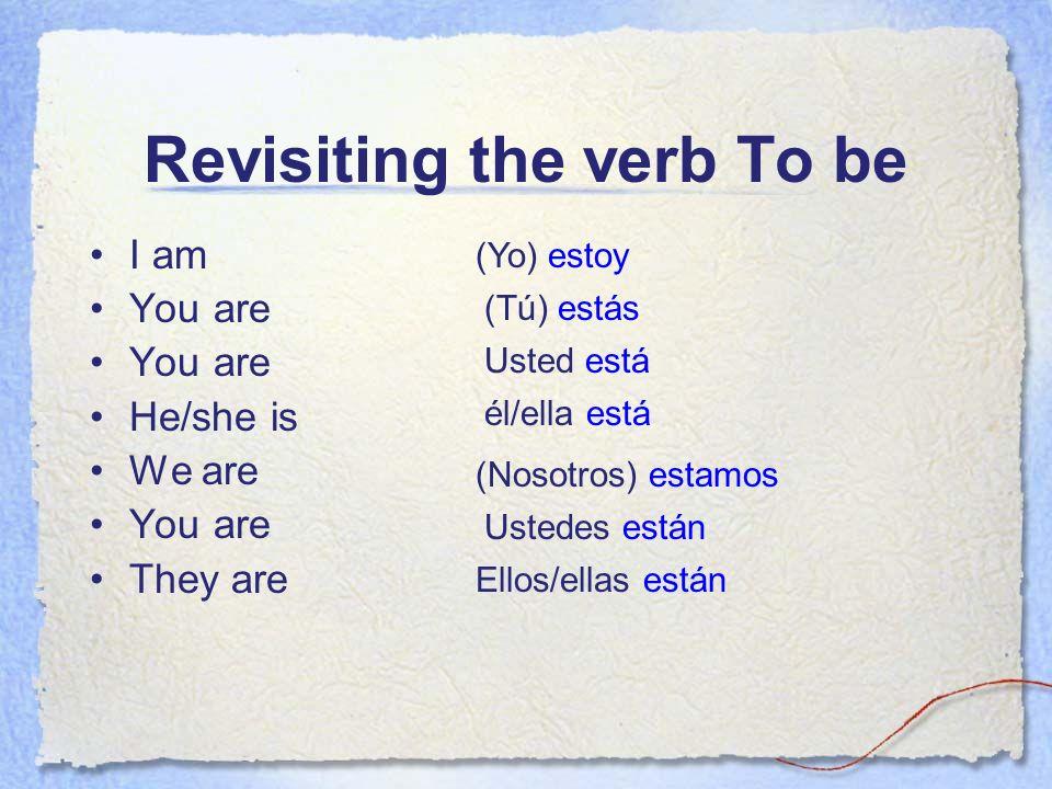 Revisiting the verb To be I am You are He/she is We are You are They are (Yo) estoy (Tú) estás Usted está él/ella está (Nosotros) estamos Ustedes está