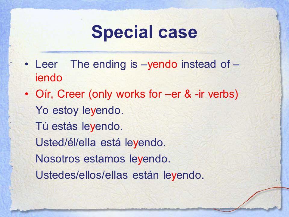 Special case Leer The ending is –yendo instead of – iendo Oír, Creer (only works for –er & -ir verbs) Yo estoy leyendo. Tú estás leyendo. Usted/él/ell