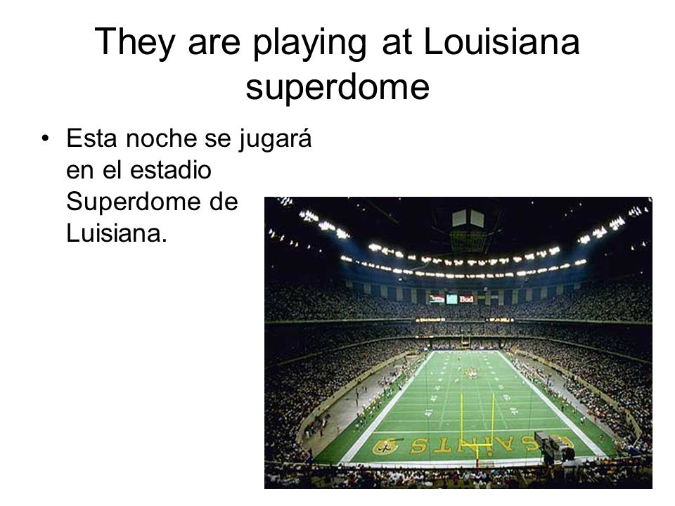 They are playing at Louisiana superdome Esta noche se jugará en el estadio Superdome de Luisiana.