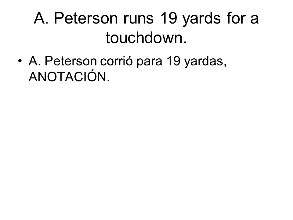 A. Peterson runs 19 yards for a touchdown. A. Peterson corrió para 19 yardas, ANOTACIÓN.