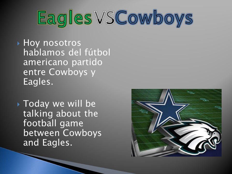 Hoy nosotros hablamos del fútbol americano partido entre Cowboys y Eagles. Today we will be talking about the football game between Cowboys and Eagles