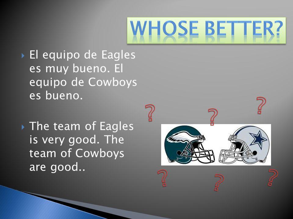 El equipo de Eagles es muy bueno. El equipo de Cowboys es bueno. The team of Eagles is very good. The team of Cowboys are good..