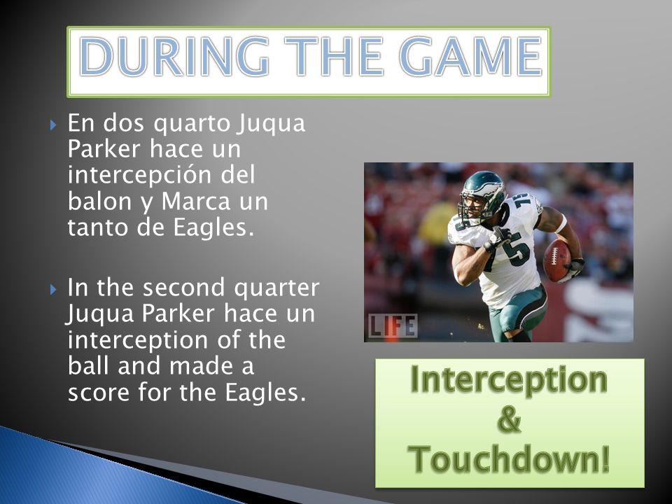 En dos quarto Juqua Parker hace un intercepción del balon y Marca un tanto de Eagles. In the second quarter Juqua Parker hace un interception of the b