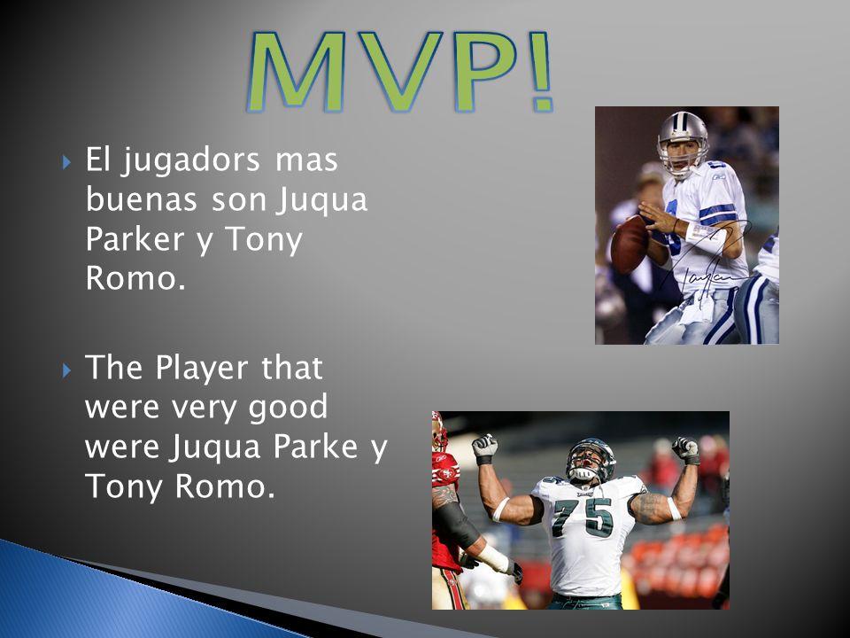 El jugadors mas buenas son Juqua Parker y Tony Romo. The Player that were very good were Juqua Parke y Tony Romo.