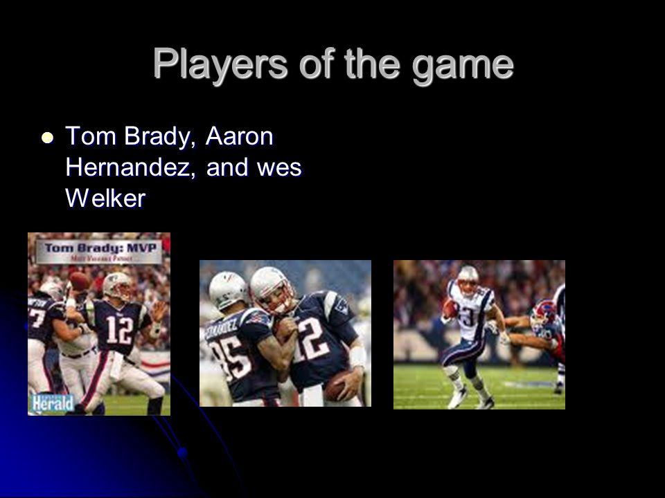 Players of the game Tom Brady, Aaron Hernandez, and wes Welker Tom Brady, Aaron Hernandez, and wes Welker