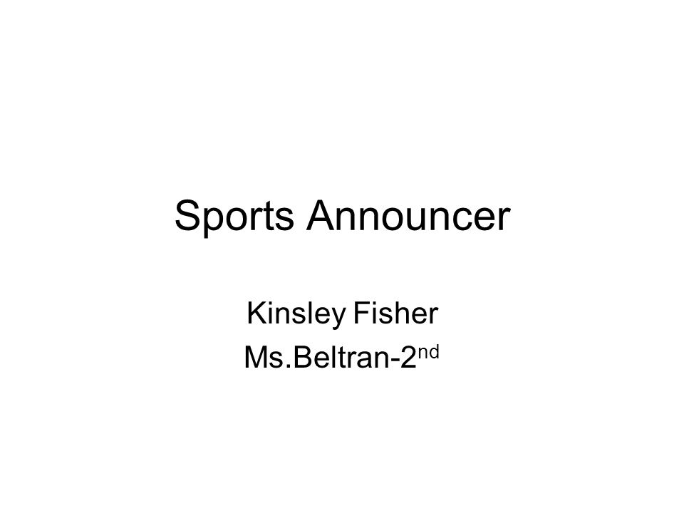 Sports Announcer Kinsley Fisher Ms.Beltran-2 nd