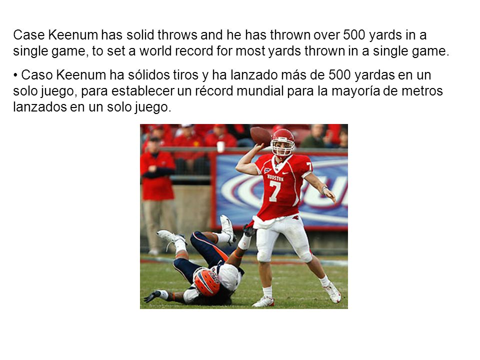 Case Keenum has solid throws and he has thrown over 500 yards in a single game, to set a world record for most yards thrown in a single game.