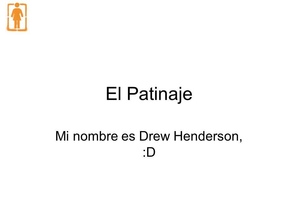El Patinaje Mi nombre es Drew Henderson, :D