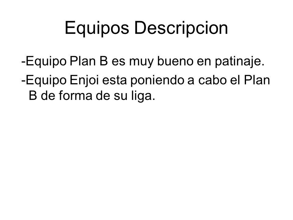 Equipos Descripcion -Equipo Plan B es muy bueno en patinaje. -Equipo Enjoi esta poniendo a cabo el Plan B de forma de su liga.