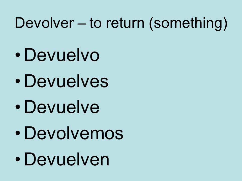 Devolver – to return (something) Devuelvo Devuelves Devuelve Devolvemos Devuelven