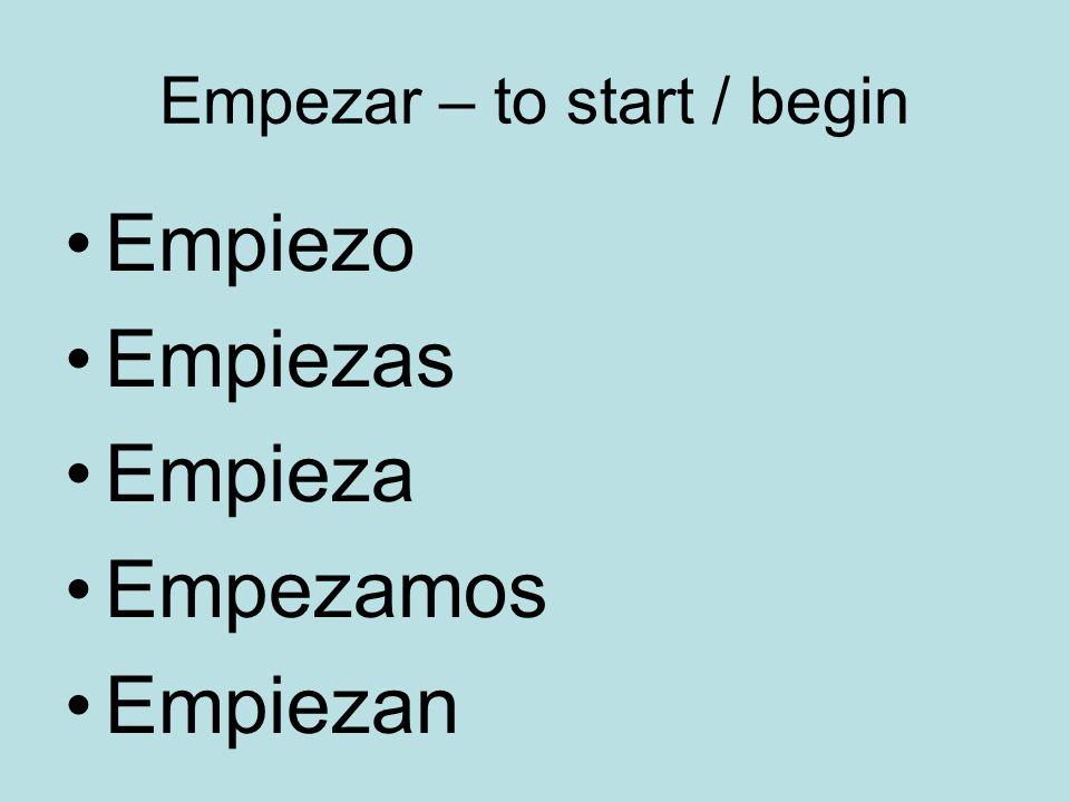 Empezar – to start / begin Empiezo Empiezas Empieza Empezamos Empiezan
