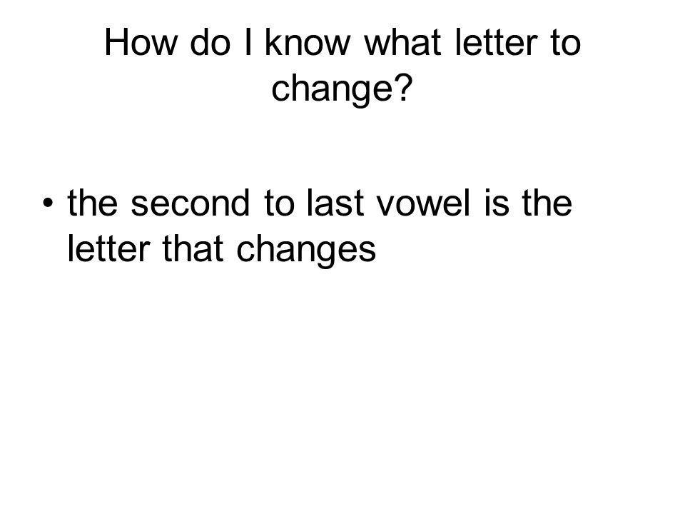 How do I know what letter to change? the second to last vowel is the letter that changes