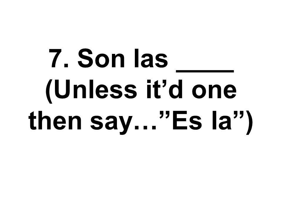 7. Son las ____ (Unless itd one then say…Es la)