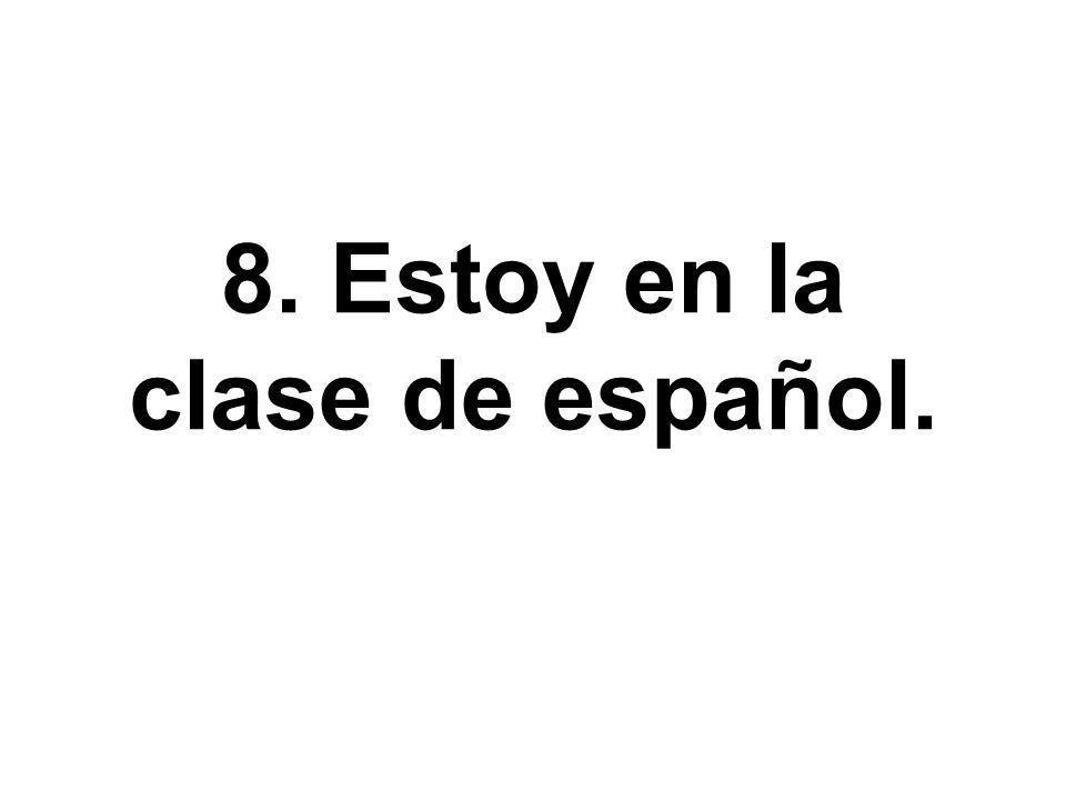 8. Estoy en la clase de español.