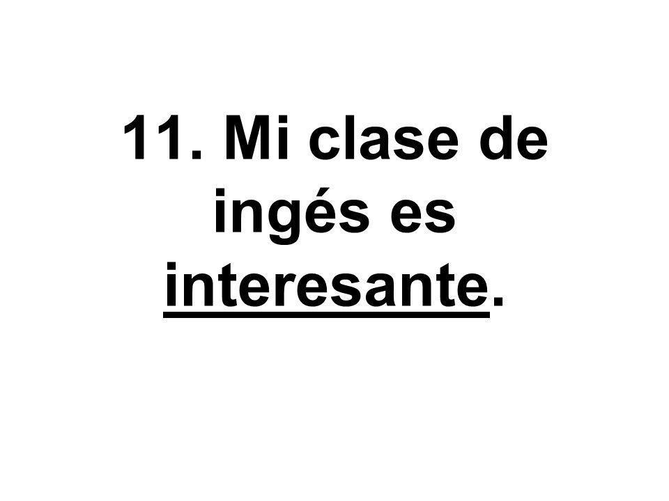 11. Mi clase de ingés es interesante.