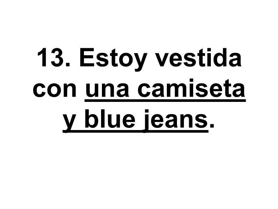 13. Estoy vestida con una camiseta y blue jeans.