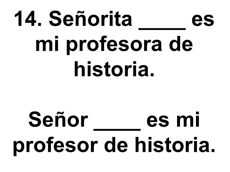 14. Señorita ____ es mi profesora de historia. Señor ____ es mi profesor de historia.