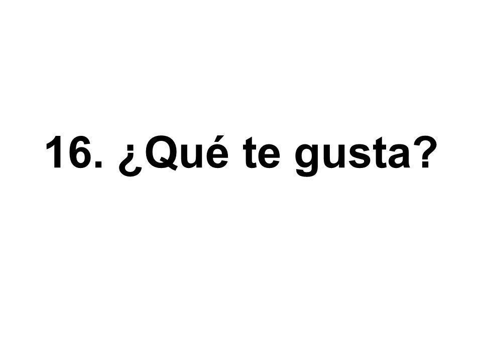 16. ¿Qué te gusta