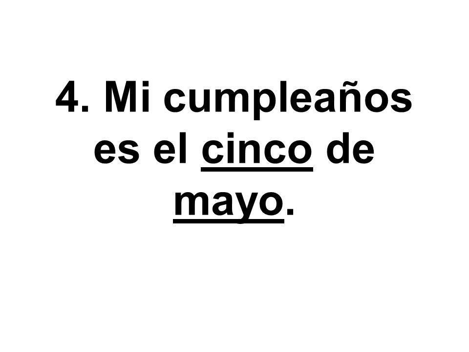 4. Mi cumpleaños es el cinco de mayo.