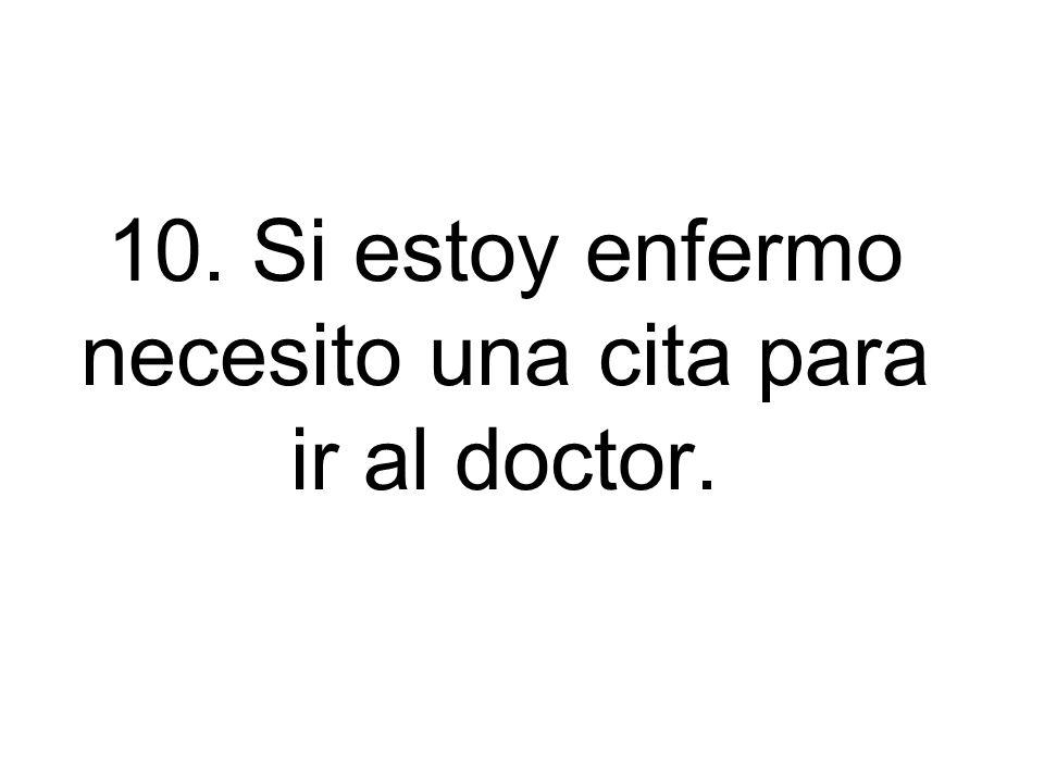 10. Si estoy enfermo necesito una cita para ir al doctor.