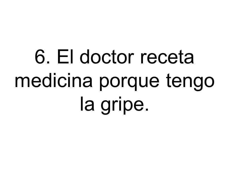 6. El doctor receta medicina porque tengo la gripe.