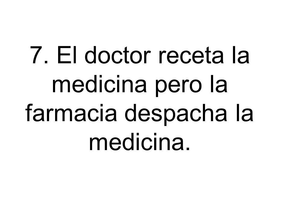 7. El doctor receta la medicina pero la farmacia despacha la medicina.