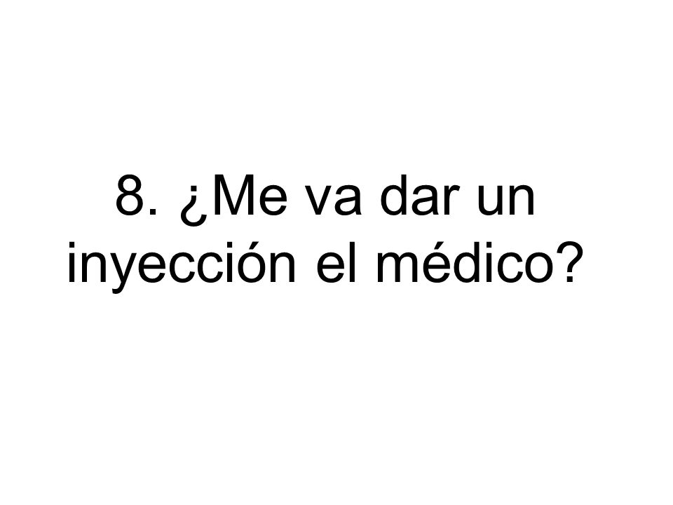 8. ¿Me va dar un inyección el médico?