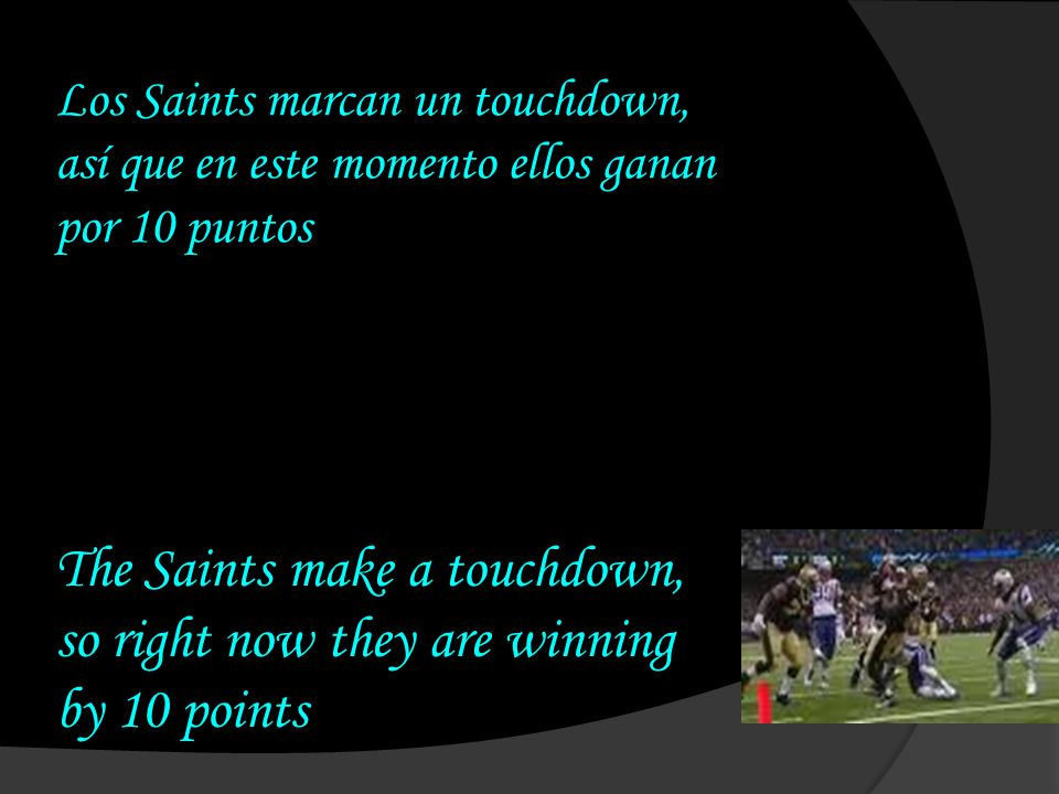 Los Saints marcan un touchdown, así que en este momento ellos ganan por 10 puntos The Saints make a touchdown, so right now they are winning by 10 poi