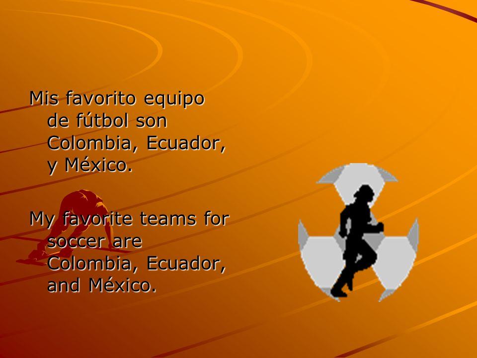 Mis favorito equipo de fútbol son Colombia, Ecuador, y México. My favorite teams for soccer are Colombia, Ecuador, and México.
